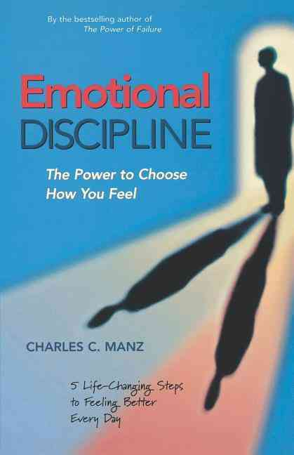 Emotional Discipline: The Power to Choose How You Feel; 5 Life Changing Steps to Feeling Better Every Day (Paperback)