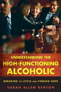 Understanding the High-Functioning Alcoholic: Breaking the Cycle and Finding Hope (Paperback)