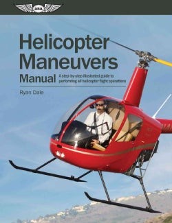 Helicopter Maneuvers Manual: A Step-by-Step Illustrated Guide to Performing All Helicopter Flight Operations (Paperback)