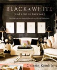 Black and White (And a Bit in Between): Timeless Interiors, Dramatic Accents, and Stylish Collections (Hardcover)