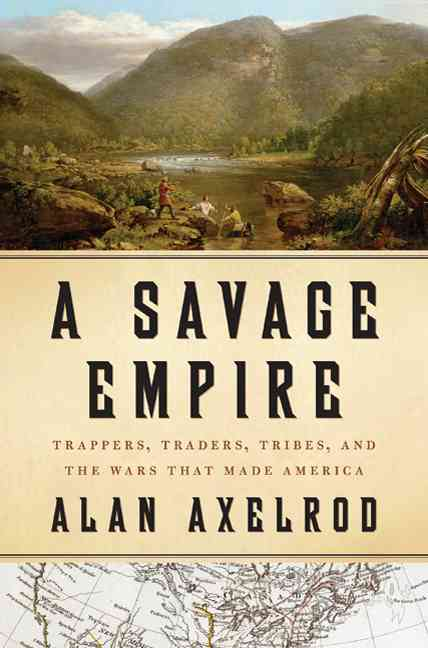 A Savage Empire: Trappers, Traders, Tribes, and the Wars That Made America (Hardcover)