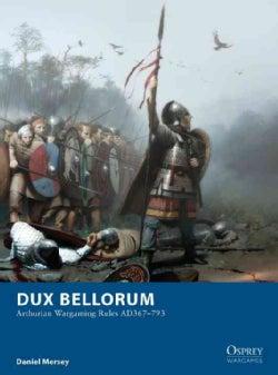 Dux Bellorum: Arthurian Wargame Rules AD 367-793 (Paperback)