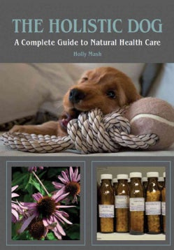 The Holistic Dog: A Complete Guide to Natural Heath Care (Paperback)