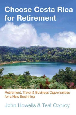 Choose Costa Rica for Retirement: Retirement, Travel, and Business Opportunities for a New Beginning (Paperback)