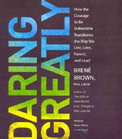 Daring Greatly: How the Courage to Be Vulnerable Transforms the Way We Live, Love, Parent, and Lead (CD-Audio)