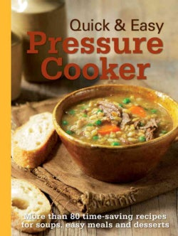 Quick & Easy Pressure Cooker: More Than 80 Time-Saving Recipes for Soups, Easy Meals and Desserts (Hardcover)