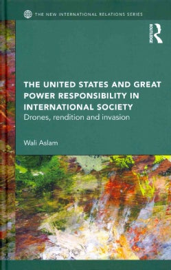 The United States and Great Power Responsibility in International Society: Drones, Rendition and Invasion (Hardcover)