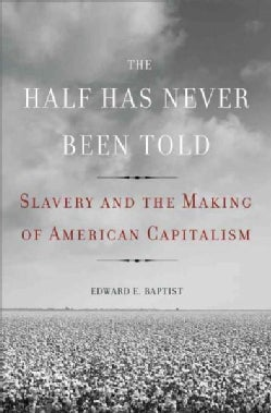 The Half Has Never Been Told: Slavery and the Making of American Capitalism (Hardcover)