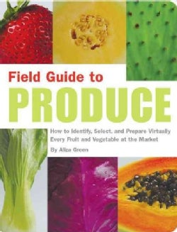 Field Guide to Produce: How to Identify, Select, and Prepare Virtually Every Fruit and Vegetable at the Market (Paperback)