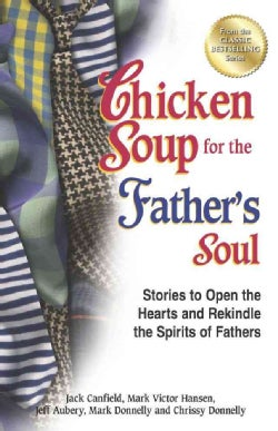 Chicken Soup for the Father's Soul: Stories to Open the Hearts and Rekindle the Spirits of Fathers (Paperback)