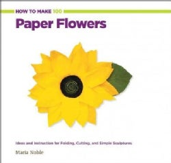 How to Make 100 Paper Flowers: Ideas and Instruction for Folding, Cutting, and Simple Sculptures (Hardcover)