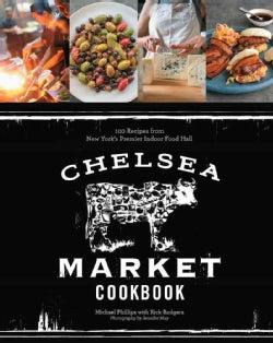 Chelsea Market Cookbook: 100 Recipes from New York's Premier Indoor Food Hall (Hardcover)