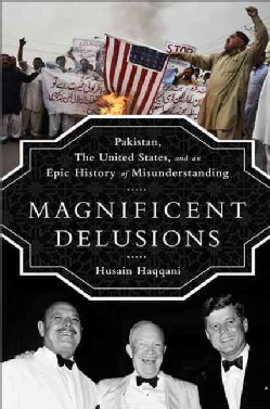 Magnificent Delusions: Pakistan, the United States, and an Epic History of Misunderstanding (Hardcover)