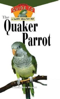 The Quaker Parrot: An Owner's Guide to a Happy, Healthy Pet (Hardcover)