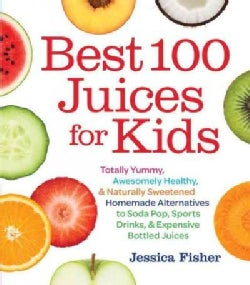 Best 100 Juices for Kids: Totally Yummy, Awesomely Healthy, & Naturally Sweetened Homemade Alternatives to Soda P... (Paperback)