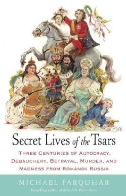 Secret Lives of the Tsars: Three Centuries of Autocracy, Debauchery, Betrayal, Murder, and Madness from Romanov R... (Paperback)