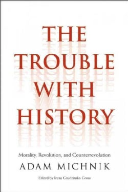 The Trouble With History: Morality, Revolution, and Counterrevolution (Hardcover)