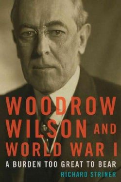 Woodrow Wilson and World War I: A Burden Too Great to Bear (Hardcover)