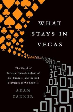 What Stays in Vegas: The World of Personal Data Lifeblood of Big Business and the of Privacy as We Know It (Hardcover)