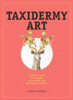 Taxidermy Art: A Rogue's Guide to the Work, the Culture, and How to Do It Yourself (Hardcover)