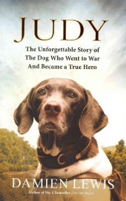 Judy: The Unforgettable Story of the Dog Who Went to War and Became a True Hero (Hardcover)