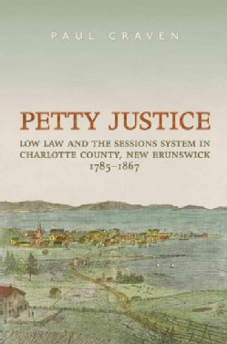 Petty Justice: Low Law and the Sessions System in Charlotte County, New Brunswick, 1785-1867 (Hardcover)
