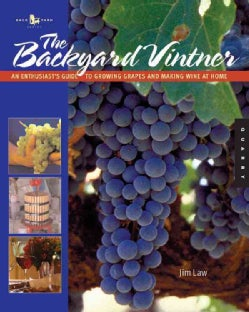 The Backyard Vintner: An Enthusiast's Guide To Growing Grapes And Making Wine At Home (Paperback)