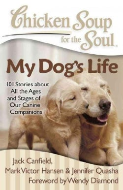 Chicken Soup for the Soul My Dog's Life: 101 Stories About All the Ages and Stages of Our Canine Companions (Paperback)